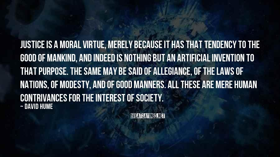 David Hume Sayings: Justice is a moral virtue, merely because it has that tendency to the good of