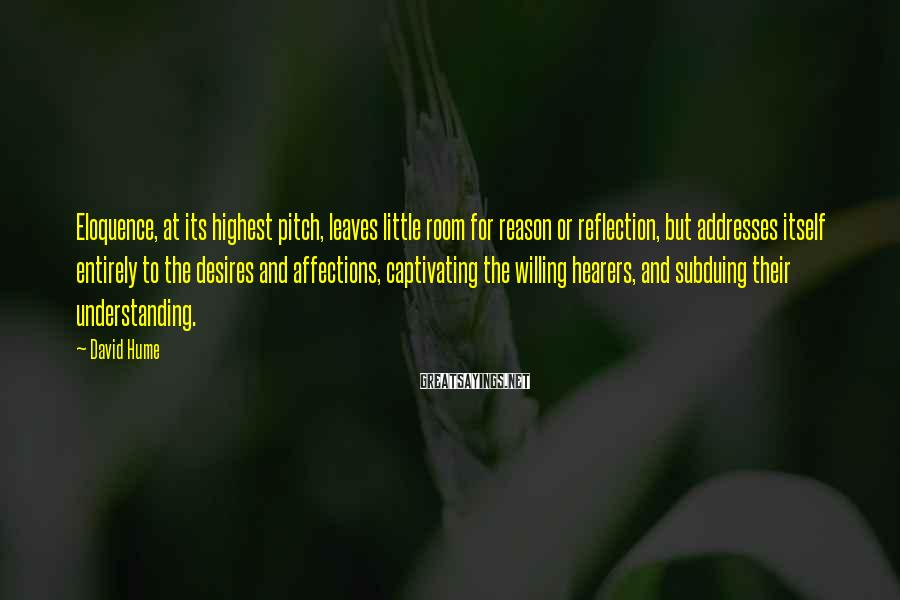 David Hume Sayings: Eloquence, at its highest pitch, leaves little room for reason or reflection, but addresses itself