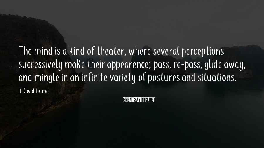David Hume Sayings: The mind is a kind of theater, where several perceptions successively make their appearence; pass,