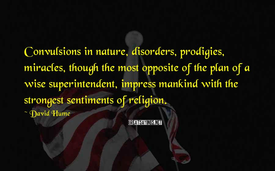 David Hume Sayings: Convulsions in nature, disorders, prodigies, miracles, though the most opposite of the plan of a