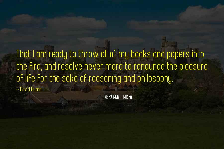 David Hume Sayings: That I am ready to throw all of my books and papers into the fire,