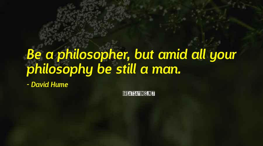 David Hume Sayings: Be a philosopher, but amid all your philosophy be still a man.