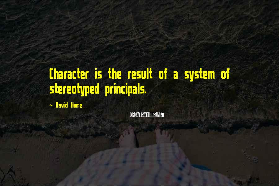 David Hume Sayings: Character is the result of a system of stereotyped principals.
