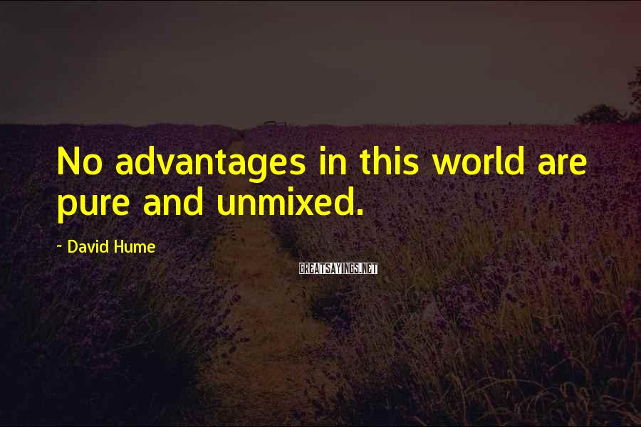 David Hume Sayings: No advantages in this world are pure and unmixed.