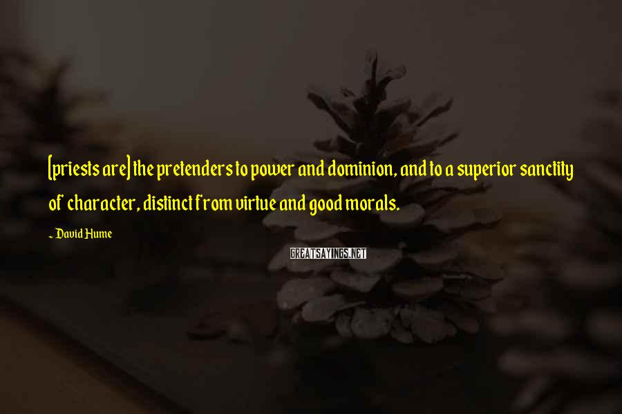 David Hume Sayings: [priests are] the pretenders to power and dominion, and to a superior sanctity of character,
