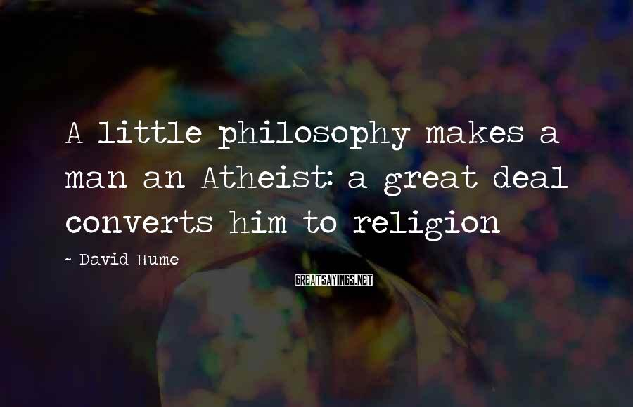 David Hume Sayings: A little philosophy makes a man an Atheist: a great deal converts him to religion