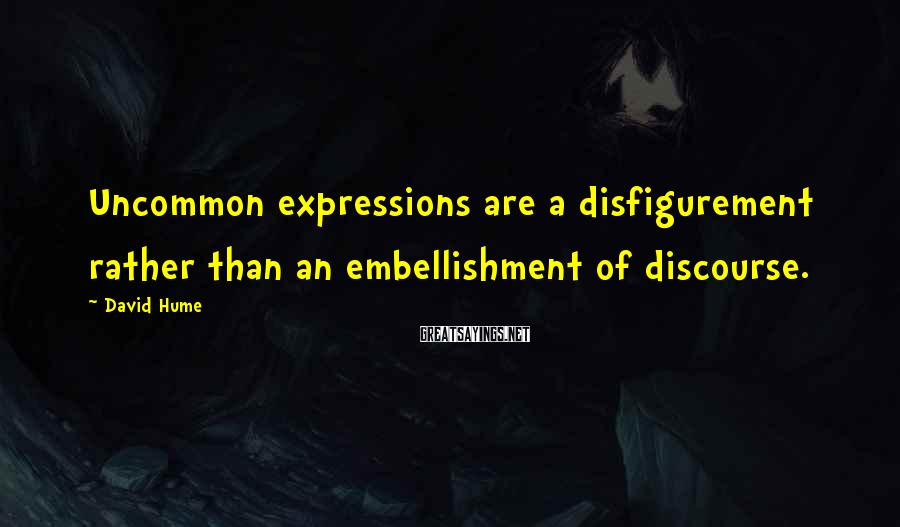 David Hume Sayings: Uncommon expressions are a disfigurement rather than an embellishment of discourse.