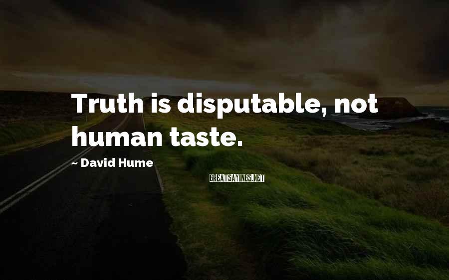 David Hume Sayings: Truth is disputable, not human taste.