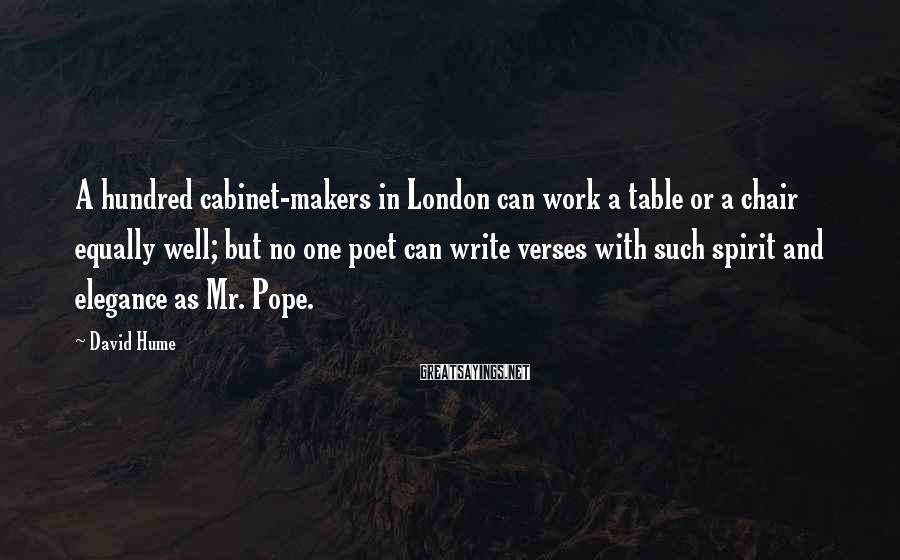 David Hume Sayings: A hundred cabinet-makers in London can work a table or a chair equally well; but