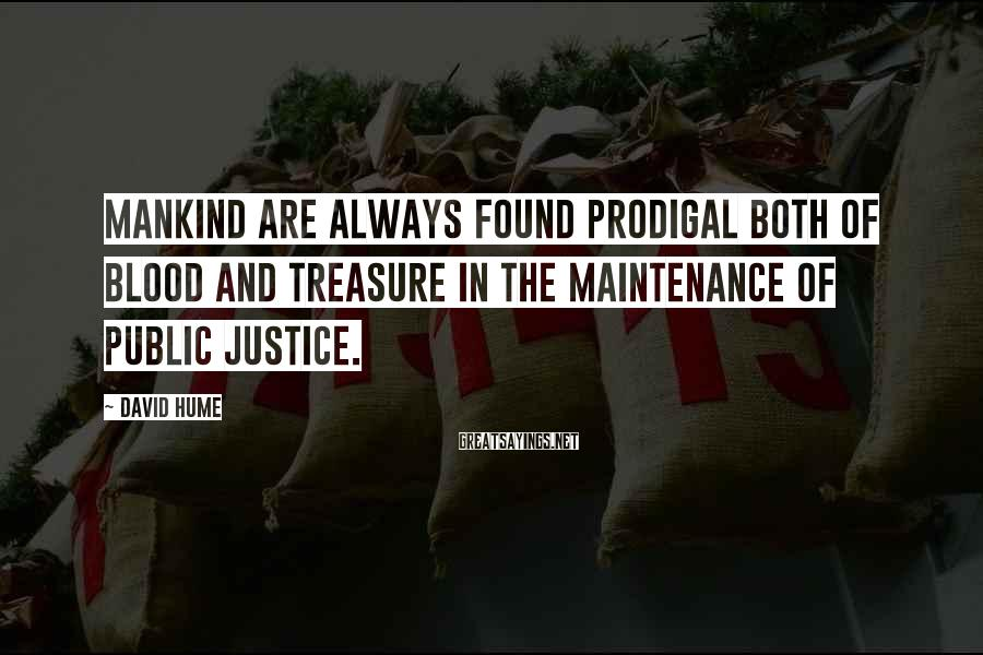 David Hume Sayings: Mankind are always found prodigal both of blood and treasure in the maintenance of public