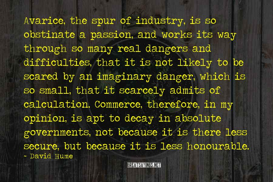 David Hume Sayings: Avarice, the spur of industry, is so obstinate a passion, and works its way through