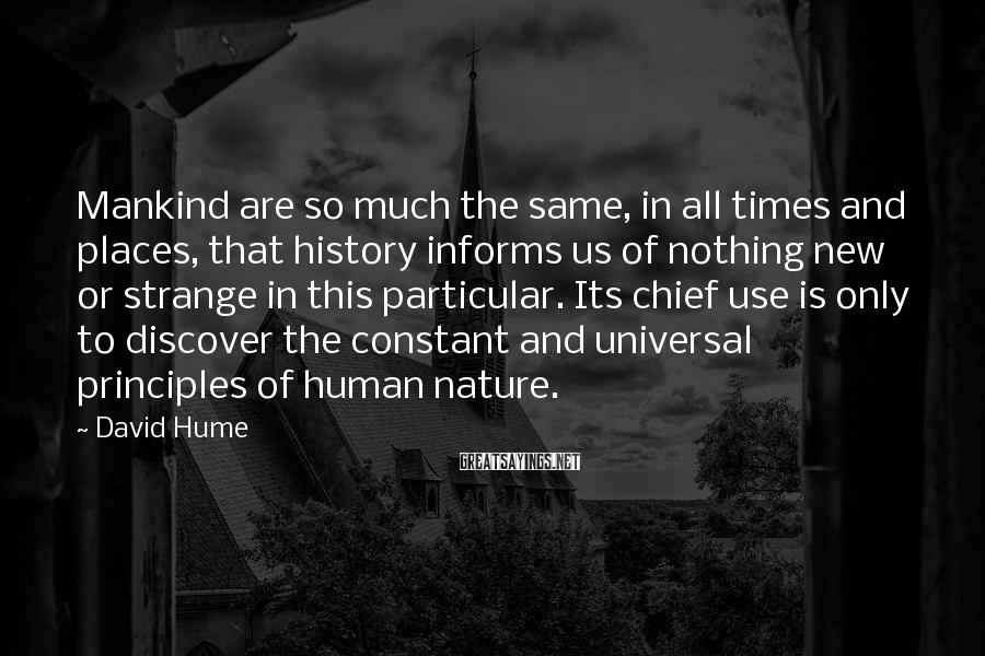 David Hume Sayings: Mankind are so much the same, in all times and places, that history informs us