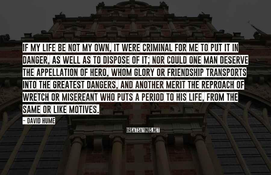 David Hume Sayings: If my life be not my own, it were criminal for me to put it