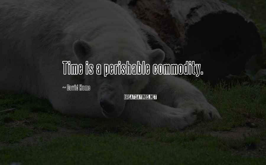 David Hume Sayings: Time is a perishable commodity.