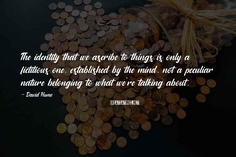 David Hume Sayings: The identity that we ascribe to things is only a fictitious one, established by the