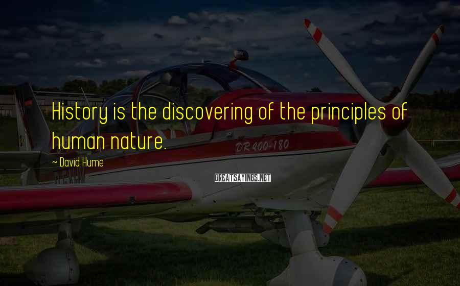 David Hume Sayings: History is the discovering of the principles of human nature.