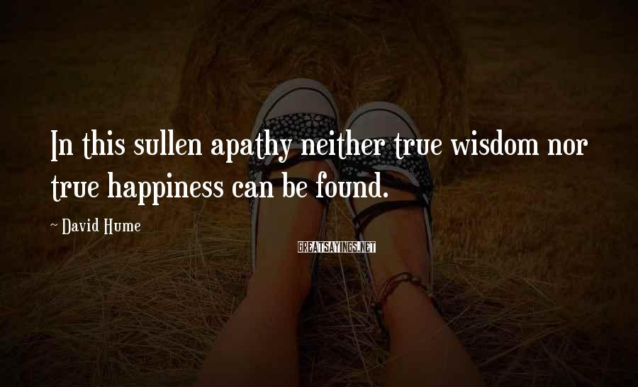 David Hume Sayings: In this sullen apathy neither true wisdom nor true happiness can be found.