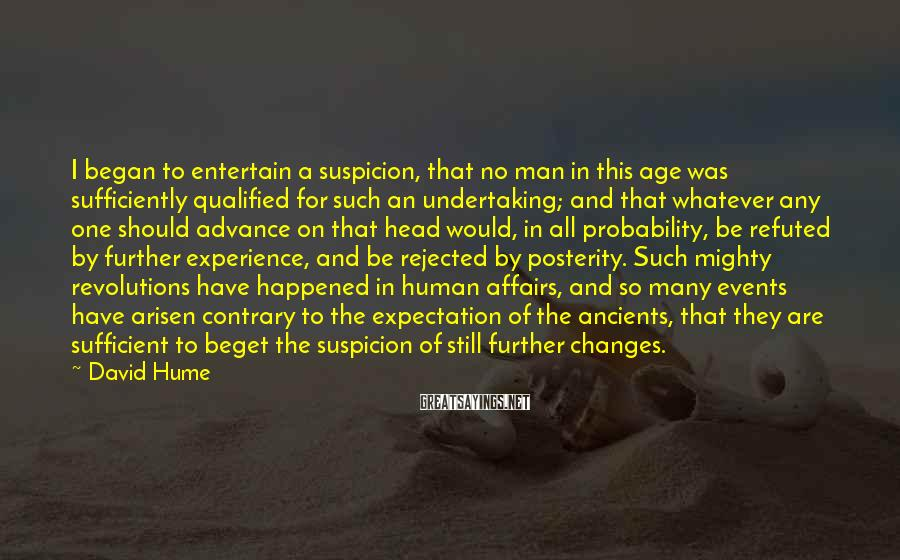 David Hume Sayings: I began to entertain a suspicion, that no man in this age was sufficiently qualified