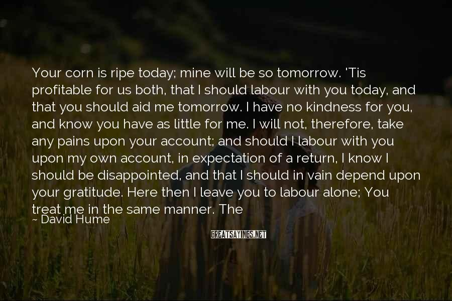 David Hume Sayings: Your corn is ripe today; mine will be so tomorrow. 'Tis profitable for us both,