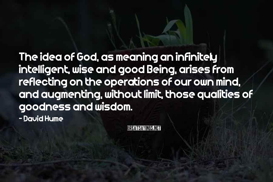 David Hume Sayings: The idea of God, as meaning an infinitely intelligent, wise and good Being, arises from