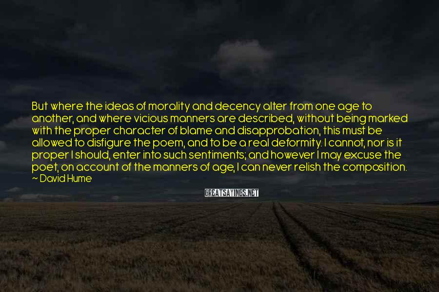 David Hume Sayings: But where the ideas of morality and decency alter from one age to another, and
