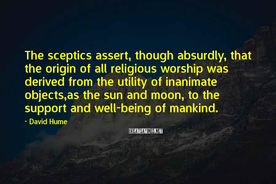 David Hume Sayings: The sceptics assert, though absurdly, that the origin of all religious worship was derived from