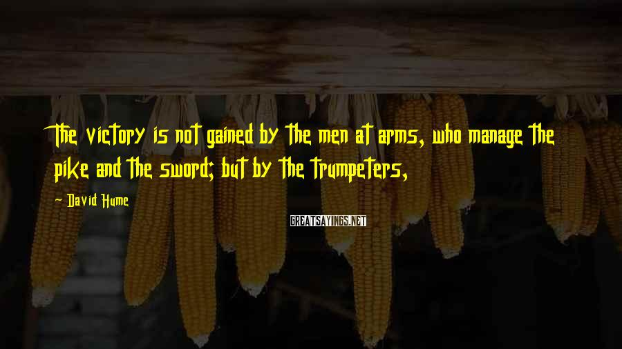 David Hume Sayings: The victory is not gained by the men at arms, who manage the pike and
