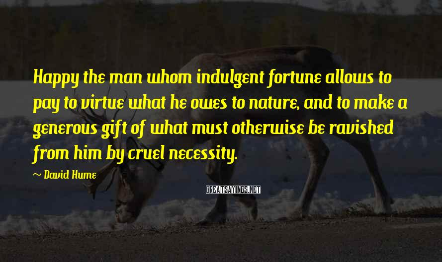David Hume Sayings: Happy the man whom indulgent fortune allows to pay to virtue what he owes to