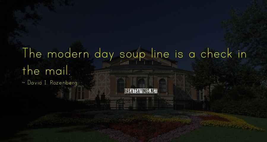 David I. Rozenberg Sayings: The modern day soup line is a check in the mail.