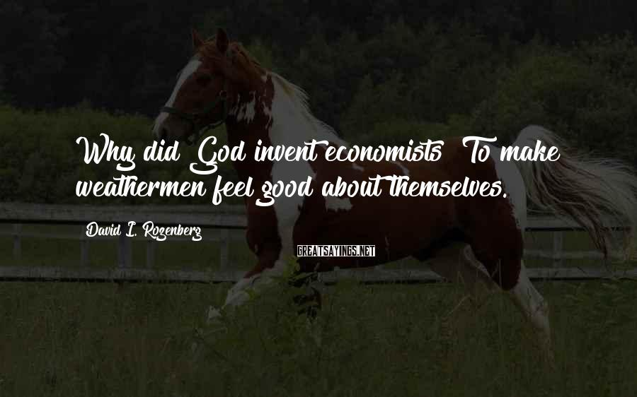 David I. Rozenberg Sayings: Why did God invent economists? To make weathermen feel good about themselves.