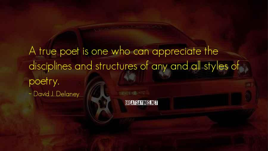 David J. Delaney Sayings: A true poet is one who can appreciate the disciplines and structures of any and