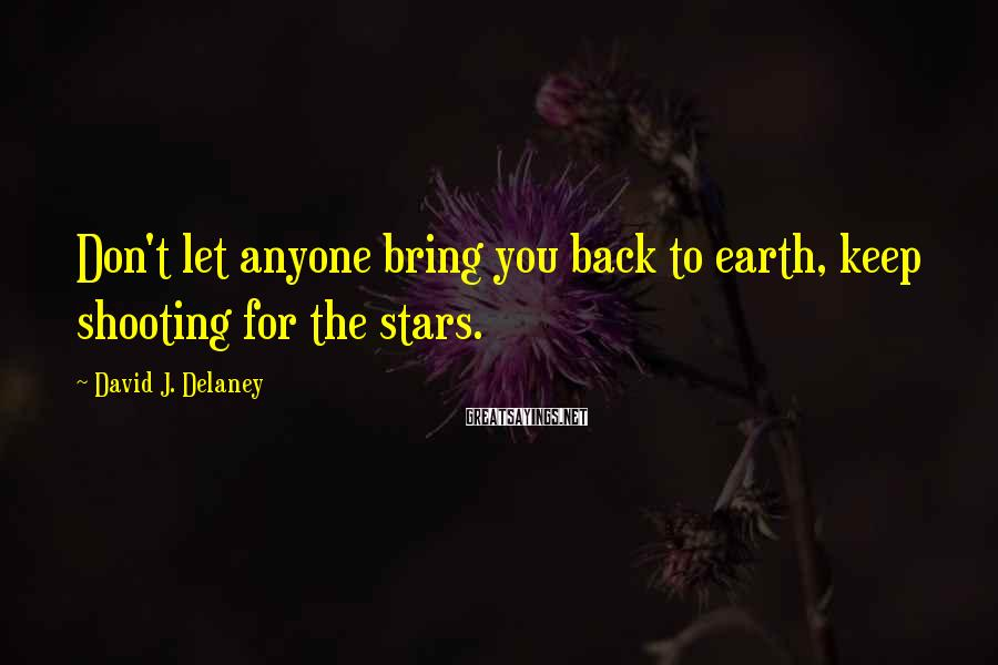 David J. Delaney Sayings: Don't let anyone bring you back to earth, keep shooting for the stars.