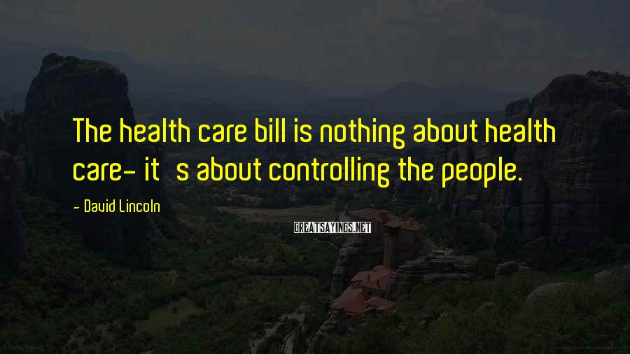 David Lincoln Sayings: The health care bill is nothing about health care- it's about controlling the people.