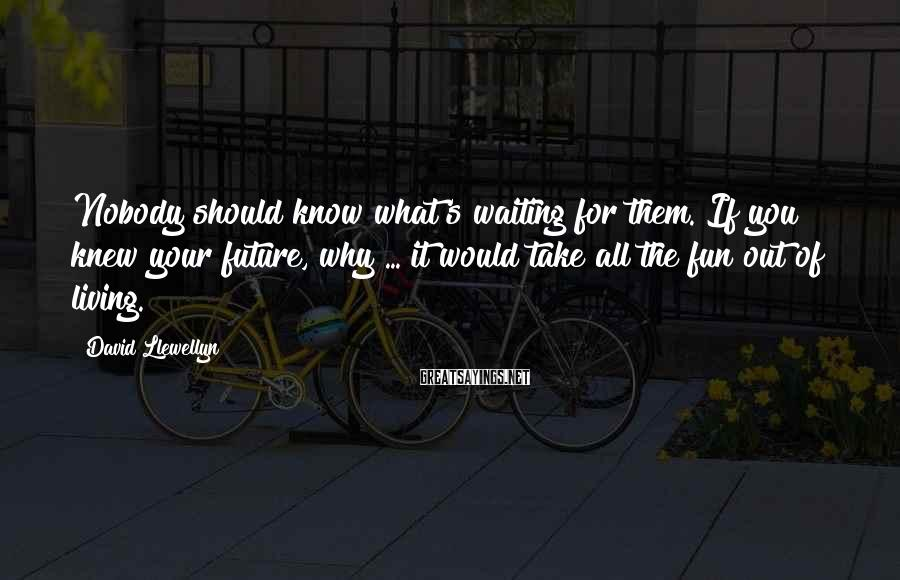 David Llewellyn Sayings: Nobody should know what's waiting for them. If you knew your future, why ... it