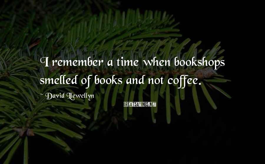 David Llewellyn Sayings: I remember a time when bookshops smelled of books and not coffee.