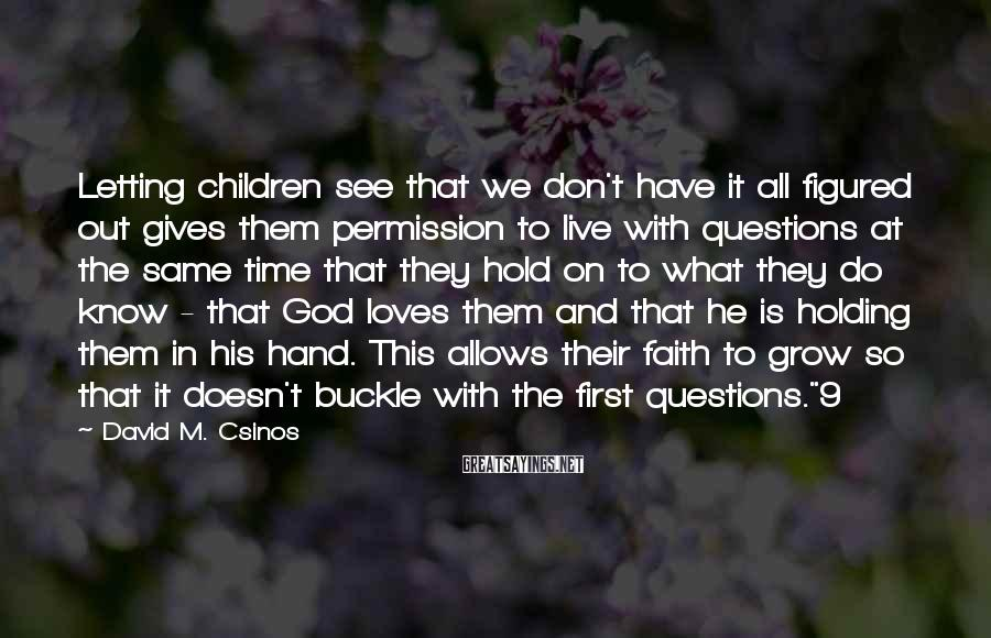 David M. Csinos Sayings: Letting children see that we don't have it all figured out gives them permission to