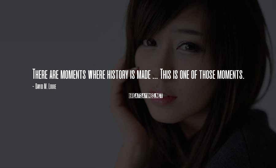 David M. Louie Sayings: There are moments where history is made ... This is one of those moments.