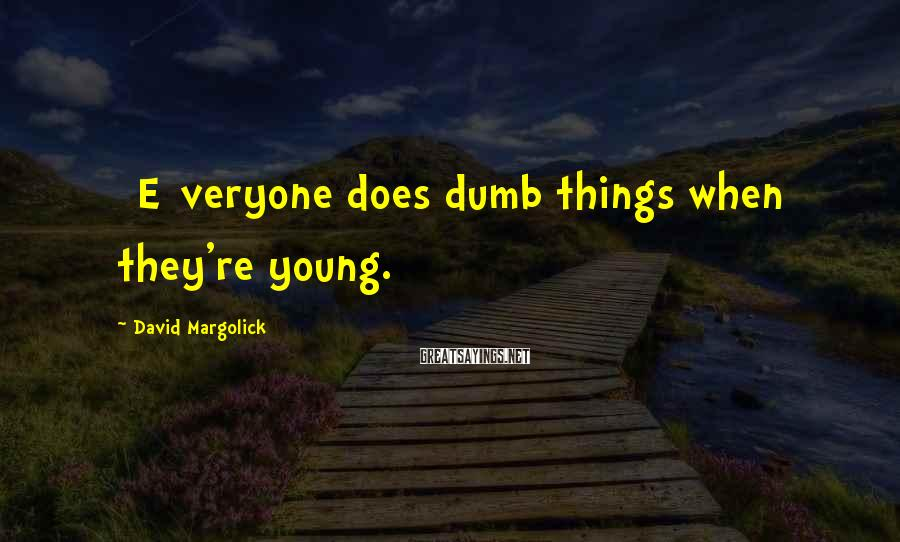 David Margolick Sayings: [E]veryone does dumb things when they're young.