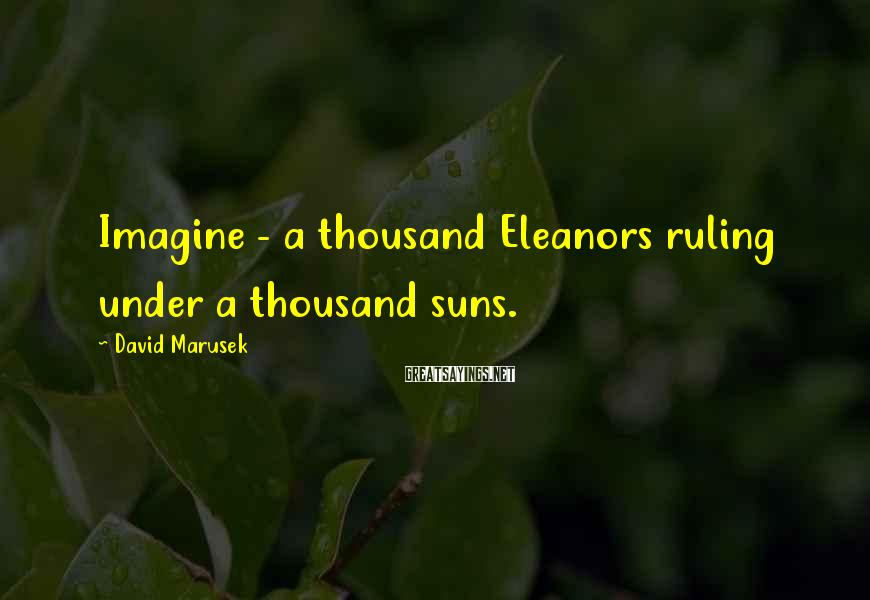 David Marusek Sayings: Imagine - a thousand Eleanors ruling under a thousand suns.