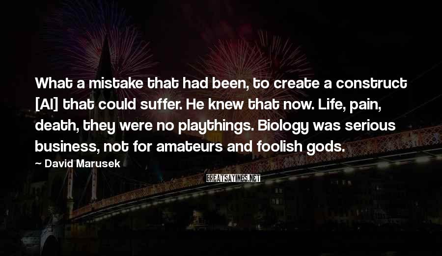 David Marusek Sayings: What a mistake that had been, to create a construct [AI] that could suffer. He