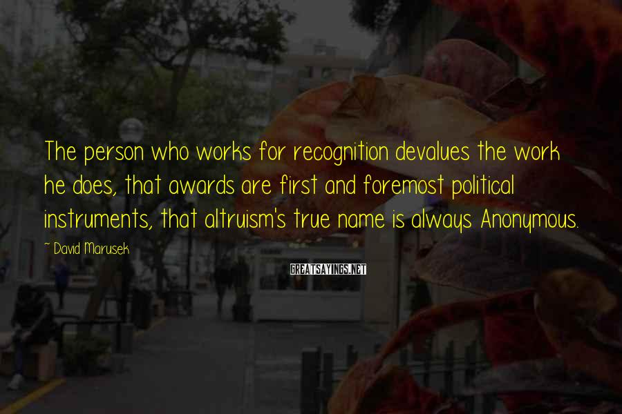 David Marusek Sayings: The person who works for recognition devalues the work he does, that awards are first