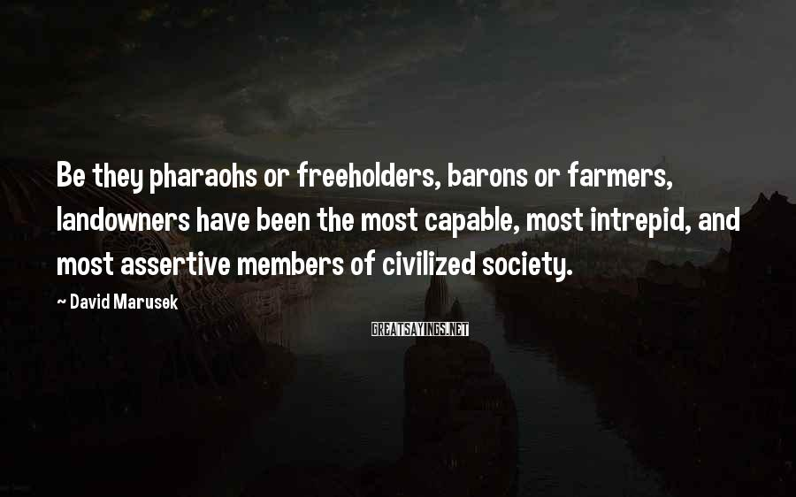 David Marusek Sayings: Be they pharaohs or freeholders, barons or farmers, landowners have been the most capable, most
