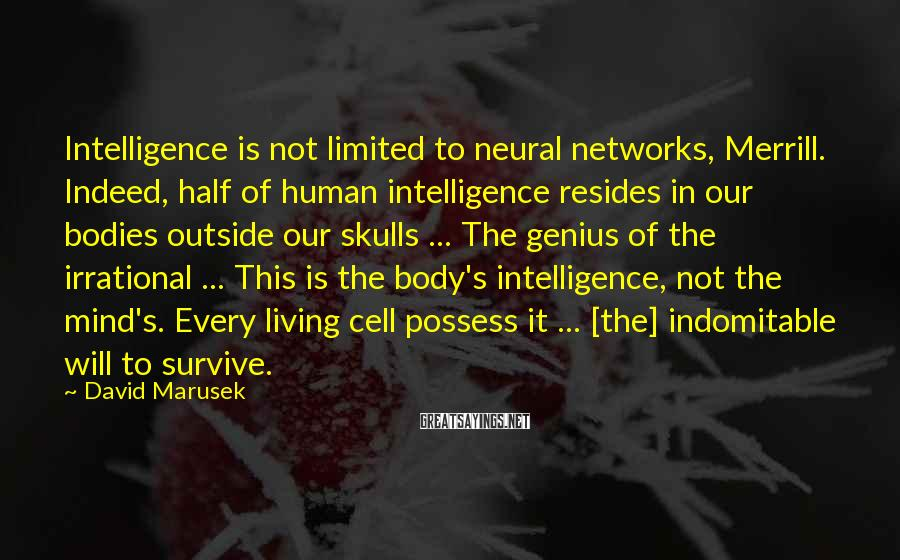 David Marusek Sayings: Intelligence is not limited to neural networks, Merrill. Indeed, half of human intelligence resides in