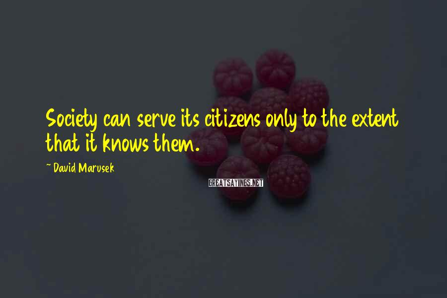 David Marusek Sayings: Society can serve its citizens only to the extent that it knows them.