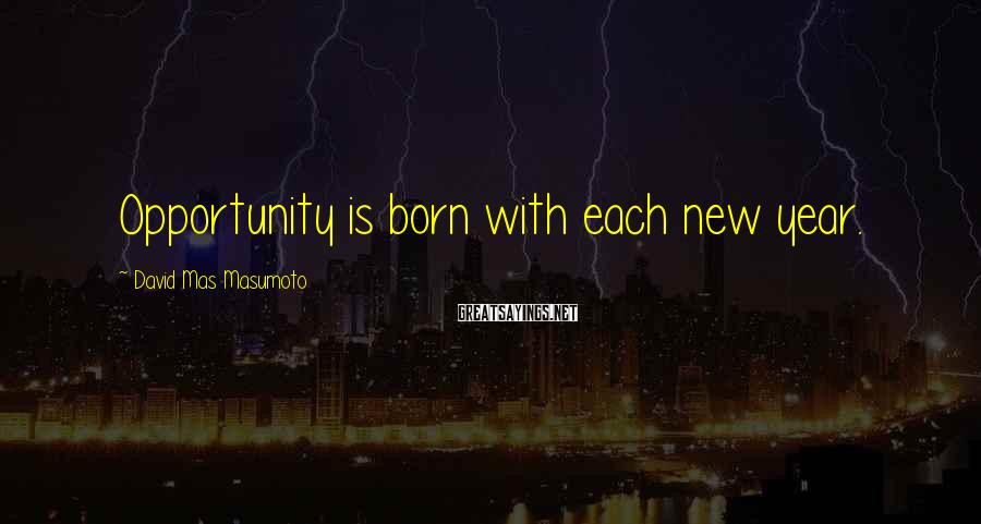 David Mas Masumoto Sayings: Opportunity is born with each new year.
