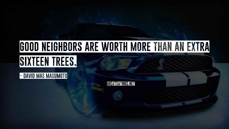 David Mas Masumoto Sayings: Good neighbors are worth more than an extra sixteen trees.