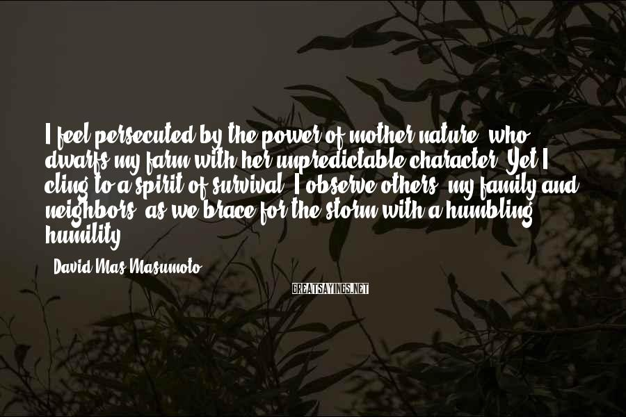 David Mas Masumoto Sayings: I feel persecuted by the power of mother nature, who dwarfs my farm with her