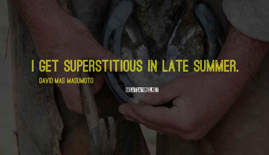 David Mas Masumoto Sayings: I get superstitious in late summer.