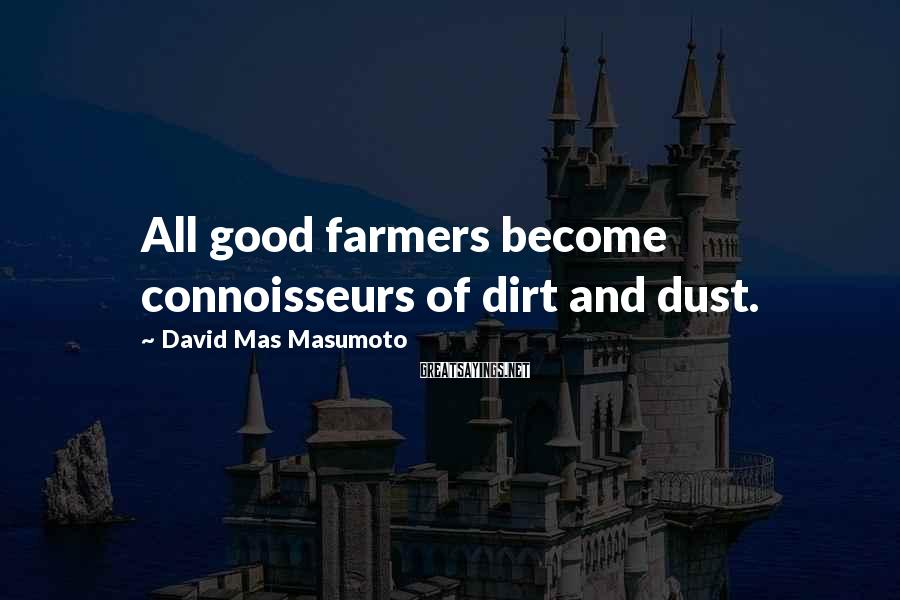 David Mas Masumoto Sayings: All good farmers become connoisseurs of dirt and dust.