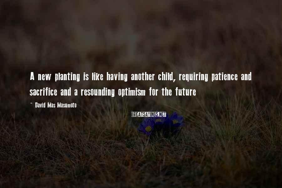 David Mas Masumoto Sayings: A new planting is like having another child, requiring patience and sacrifice and a resounding